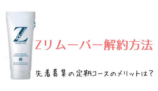 【Zリムーバー】定期コースの解約方法!初回解約できる?