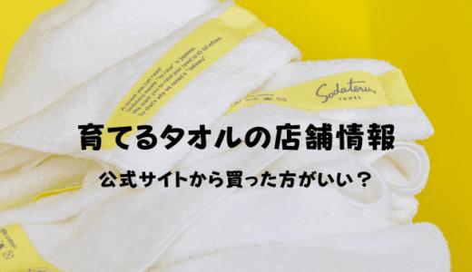 育てるタオルの店舗情報!公式サイトから購入すべき理由とは?